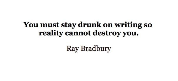 You must stay drunk on writing so reality